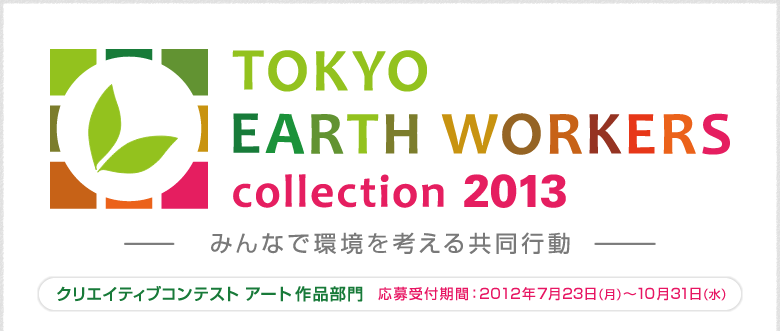 TOKYO EARTH WORKERS collection 2013 みんなで環境を考える共同作業 東京まちおこし クリエイティブコンテスト アート作品部門